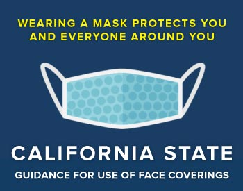 State of California - Guidance for Use of Face Coverings. Wearing a Mask Protects You and Everyone Around You...